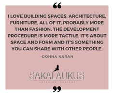 I love building spaces: architecture, furniture, all of it, probably more than fashion.  The development procedure is more tactile.  It's about space and for m and it's something you can share with other people.  - Donna Karan