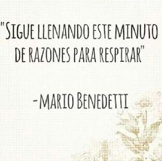 Continue to fill this very minute with reasons to breathe. - Mario Benedetti.