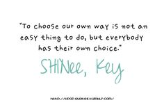 To choose our own way is not an easy thing to do but everybody has their own choice