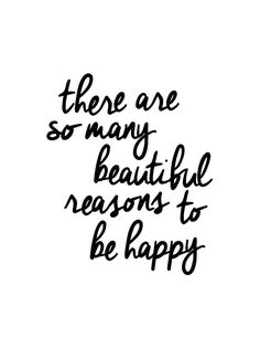 there are so many beautiful reasons to be happy - a lovely reminder