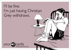I'll be fine. I'm just having Christian Grey withdraws.