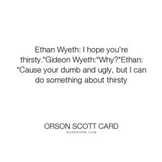 """Orson Scott Card - """"Ethan Wyeth: I hope you're thirsty.""""Gideon Wyeth:""""Why?""""Ethan: """"Cause your dumb and..."""". funny, humour, stupid, advent-rising"""