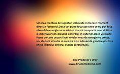 Setarea mentala de pradator/luptator/razboinic stabileste in orice moment directia focusului. Daca voi pune focus pe ceea ce nu pot face, nivelul meu de energie va scadea si ma voi comporta ca o victima a imprejurarilor, plasand controlul si puterea in exterior. Daca voi pune focus pe ceea ce pot face, nivelul meu de energie va creste, voi stapani situatia si aceasta este adevarata gandire pozitiva, esenta liberului arbitru -Bruno Medicina