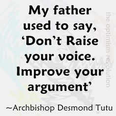 "My father used to say ""Don't raise your voice. Improve your argument"" --Desmond Tutu"