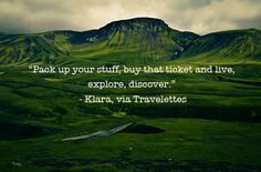 Pack up your stuff, buy that ticket and live, explore, discover.