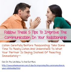 Follow These 5 Tips To Improve The Communication In Your Relationship - Listen Carefully Before Responding: Take Some Time To Really Listen And Understand To What Your Partner Is Saying Instead Of Reacting Immediately...