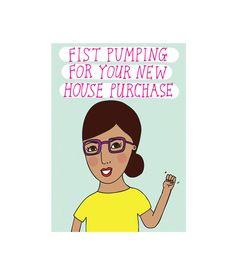 Friend purchased a new home? We have a card for that:   https://www.etsy.com/au/listing/531379728/greeting-card-fist-pumping-for-your-new