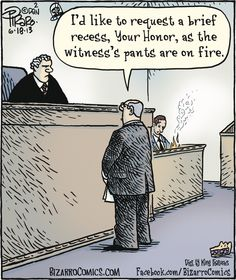 """""""I'd like to request a brief recess, Your Honor, as the witness' pants are on fire."""" Bizarro"""