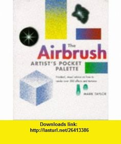 The Airbrush Painters Pocket Palette Practical, Visual Advice on How to Render Over 300 Effects and Textures (A Quarto book) (9781850767336) Mark Taylor , ISBN-10: 1850767335  , ISBN-13: 978-1850767336 ,  , tutorials , pdf , ebook , torrent , downloads , rapidshare , filesonic , hotfile , megaupload , fileserve