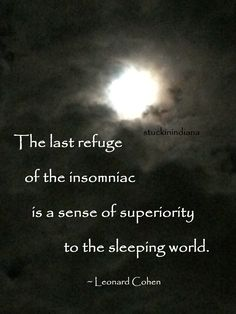 """""""The last refuge of the insomniac is a sense of superiority to the sleeping world."""" ~ Leonard Cohen #quote #RIPLeonardCohen"""