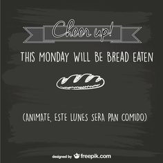 Quote: Cheer up! This Monday Will be bread eaten!   Frase: Animate! este lunes sera pan comido