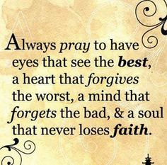 Always pray to have eyes that see the best, a heart that forgives the worst, a mind that forgets the bad, and a soul that never loses faith. FORGIVENESS IS NOT RELATIONSHIP! Now Quotes, Great Quotes, Bible Quotes, Quotes To Live By, Bible Verses, Scriptures, Weekend Quotes, Anger Quotes, Forgiveness Quotes