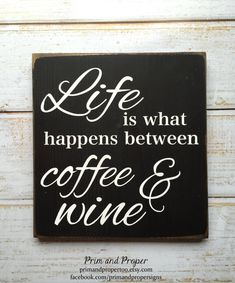 Life is what happens between coffee and wine by PrimandProperToo