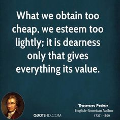What we obtain too cheap, we  esteem too lightly;  Thomas Paine