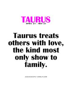 Taurus treats others with love, the kind most only show to family.