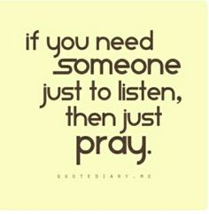 TALK TO GOD IN PRAYERS HE IS LISTENING.