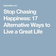 Stop Chasing Happiness: 17 Alternative Ways to Live a Great Life