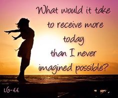 What would it take to receive more today than I never imagined possible?