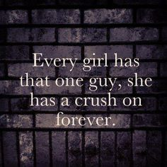 every girl has that one guy, she has crush on forever