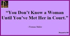 You don't know a woman until you've met her in court. -Norman Mailer
