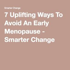 7 Uplifting Ways To Avoid An Early Menopause - Smarter Change
