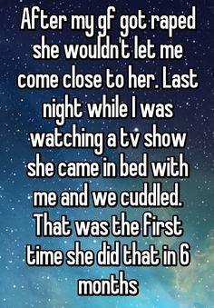After my gf got raped she wouldn't let me come close to her. Last night while I was watching a tv show she came in bed with me and we cuddled. That was the first time she did that in 6 months