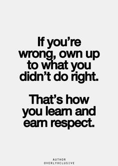 If you're wrong, own up to what you didn't do right. That's how you learn and earn respect.