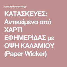 ΚΑΤΑΣΚΕΥΕΣ: Αντικείμενα από ΧΑΡΤΙ ΕΦΗΜΕΡΙΔΑΣ με ΟΨΗ ΚΑΛΑΜΙΟΥ (Paper Wicker)