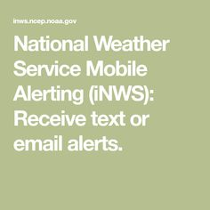National Weather Service Mobile Alerting (iNWS): Receive text or email alerts.