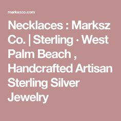Necklaces : Marksz Co.  |  Sterling · West Palm Beach  , Handcrafted Artisan Sterling Silver Jewelry