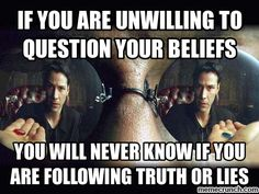 If you are unwilling to question your beliefs, you will never know if you are following truth or lies.