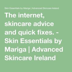 The internet, skincare advice and quick fixes. - Skin Essentials by Mariga | Advanced Skincare Ireland