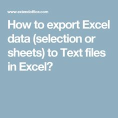 How to export Excel data (selection or sheets) to Text files in Excel?