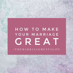 Five Steps to Make your Marriage GREAT! - The Marriage Mentality