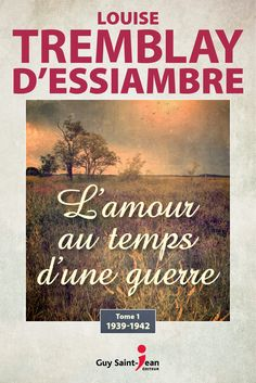 L'amour au temps d'une guerre tome 1 - 1939-1942 - Louise Tremblay-DEssiambre Référence : 206569 - #livre #littérature #book #Québec