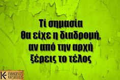 Τί σημασία θα είχε η διαδρομή, αν από την αρχή ξέρεις το τέλος Me Quotes, Thoughts, Sayings, Greek, Lyrics, Ego Quotes, Greek Language, Word Of Wisdom, Ideas