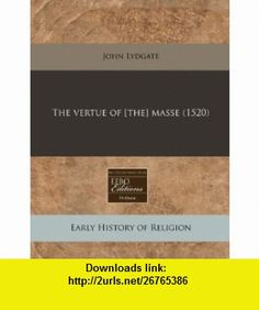 The vertue of [the] masse (1520) (9781240158911) John Lydgate , ISBN-10: 1240158912  , ISBN-13: 978-1240158911 ,  , tutorials , pdf , ebook , torrent , downloads , rapidshare , filesonic , hotfile , megaupload , fileserve