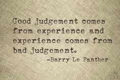 Good judgement comes from experience and experience comes from bad judgement.