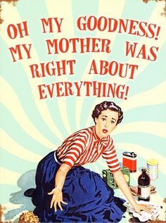 My Mother Was Right About Everything! - Home Truths