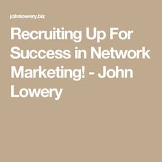 Recruiting Up For Success in Network Marketing! - John Lowery