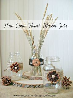 mason jar pine cone flowers - includes instructions about how to cut the pine cones... basically you remove a row of petals and saw thru in that place