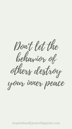 Don't let the behavior of others the destroy your inner peace.