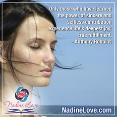 """""""Only those who have learned the power of sincere and selfless contribution experience life's deepest joy: true fulfillment."""" - Anthony Robbins  www.NadineLove.com Fulfillment Quotes, Inspirational Quotes, Inspire, Joy, Deep, Motivation, Sayings, Learning, Words"""