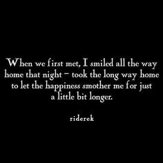 When We First Met, I Smiled All The Way Home That Night   Took The Long Way  Home To Let The Happiness Smother Me For Just A Little Bit Longer.