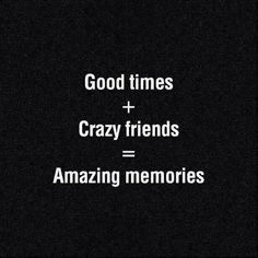 Good Times + Crazy Friends = Amazing Memories us next weekend, and us in 3 weeks! Bff Quotes, Words Quotes, Great Quotes, Wise Words, Quotes To Live By, Love Quotes, Funny Quotes, Inspirational Quotes, Crazy Friend Quotes
