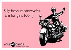 Silly boys, motorcycles are for girls too! ;)