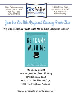Book Club!  The last Monday of the month  Morning Meeting —11 AM  Branch Library, 2145 Johnson Road  and  Evening Meeting—6:30 AM  Kool Beanz Café, 1316 Niedringhaus Avenue  Join the Six Mile Regional Library Book Club for a morning or evening discussion of   Be Frank With Me by Julia Claiborne Johnson  Copies of the book are available at both libraries.   Questions? Call 452-6238 ext 755