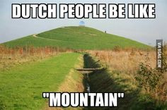 "To the :""Dutch people be like... Hill"" guy Have my mountain!"