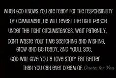 When God knows you are ready for the responsibility of commitment, He will reveal the right person under the right circumstances. Wait patiently. Don't waste your time searching and wishing. Grow and be ready. And you'll see, God will give you a love story far better than you can ever dream of.     quote from Love and be Loved http://facebook.com/lovebeloved
