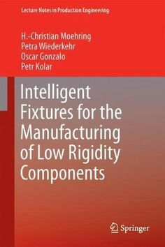 Intelligent Fixtures For The Manufacturing Of Low Rigidity Components (Lecture Notes In Production Engineering) PDF